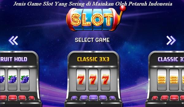 Jenis Game Slot Yang Sering di Mainkan Oleh Petaruh Indonesia